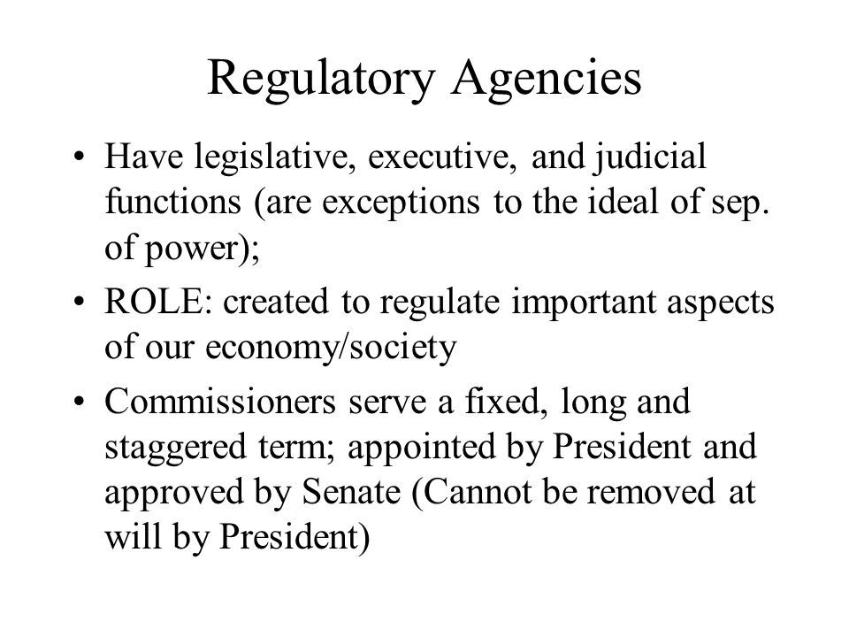 Regulatory Agencies Have legislative, executive, and judicial functions (are exceptions to the ideal of sep. of power);