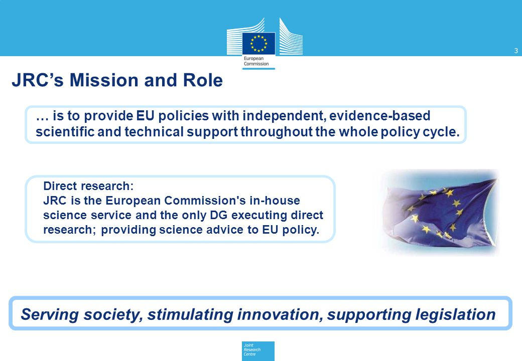 JRC's Mission and Role … is to provide EU policies with independent, evidence-based.