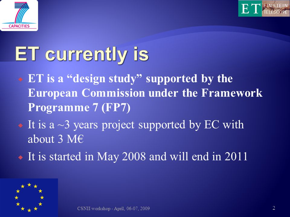 ET currently is ET is a design study supported by the European Commission under the Framework Programme 7 (FP7)