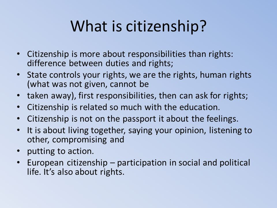 What is citizenship Citizenship is more about responsibilities than rights: difference between duties and rights;