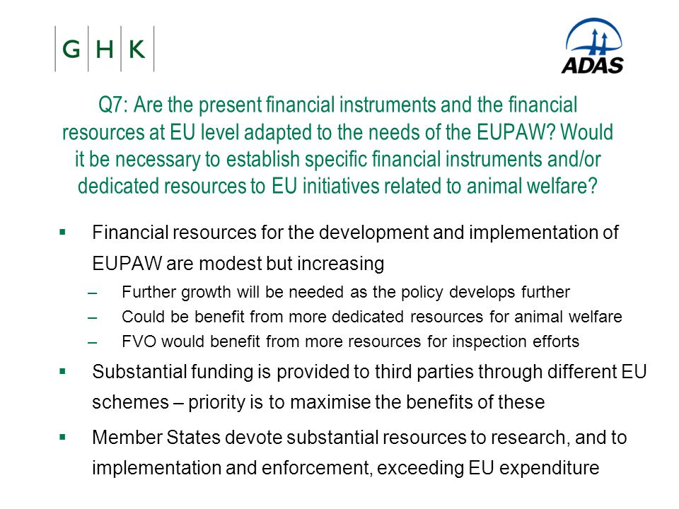 Q7: Are the present financial instruments and the financial resources at EU level adapted to the needs of the EUPAW Would it be necessary to establish specific financial instruments and/or dedicated resources to EU initiatives related to animal welfare