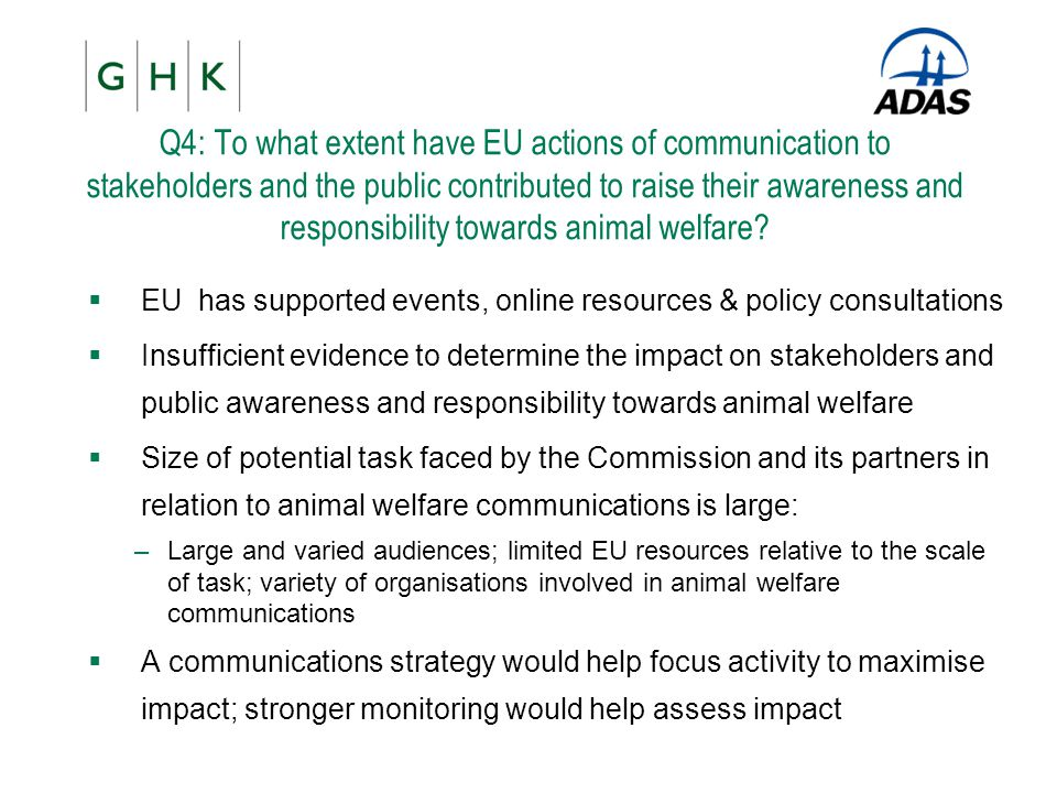 Q4: To what extent have EU actions of communication to stakeholders and the public contributed to raise their awareness and responsibility towards animal welfare