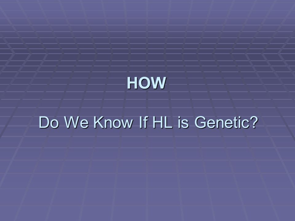 HOW Do We Know If HL is Genetic