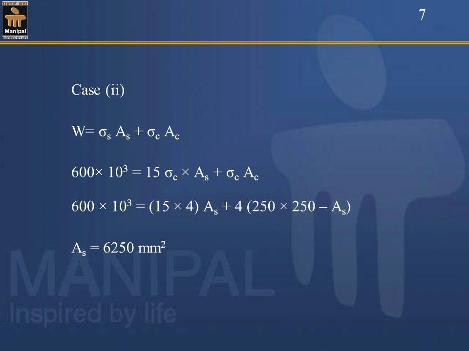 7 Case (ii) W= σs As + σc Ac. 600× 103 = 15 σc × As + σc Ac. 600 × 103 = (15 × 4) As + 4 (250 × 250 – As)