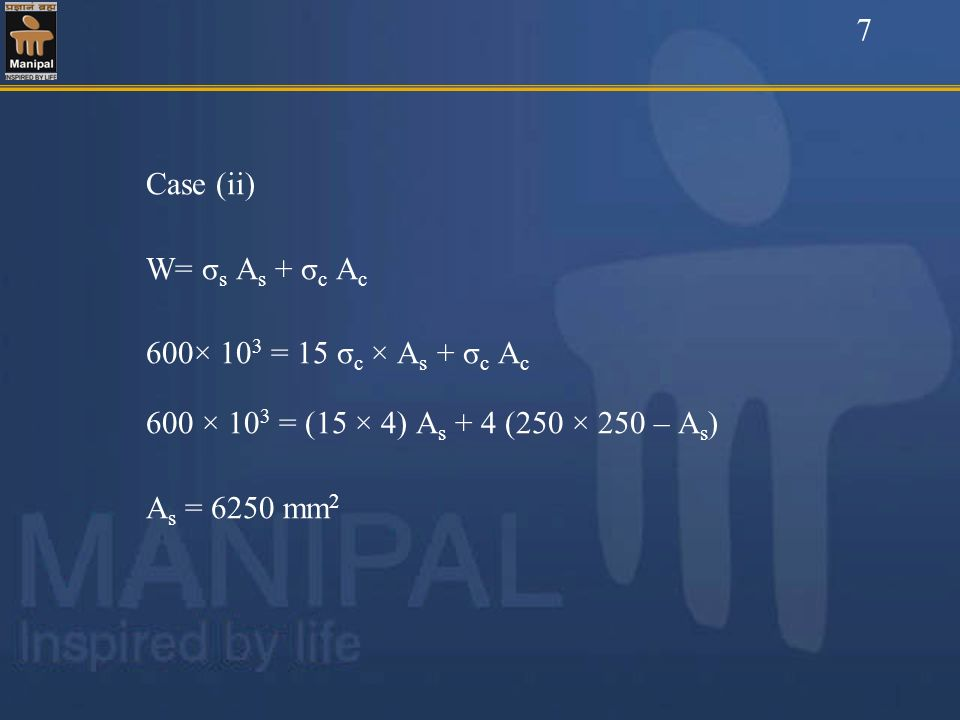 7Case (ii) W= σs As + σc Ac. 600× 103 = 15 σc × As + σc Ac. 600 × 103 = (15 × 4) As + 4 (250 × 250 – As)