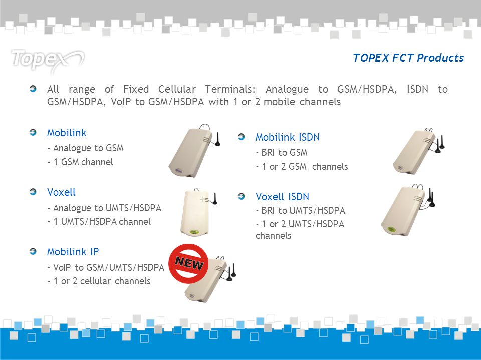 TOPEX FCT Products All range of Fixed Cellular Terminals: Analogue to GSM/HSDPA, ISDN to GSM/HSDPA, VoIP to GSM/HSDPA with 1 or 2 mobile channels.