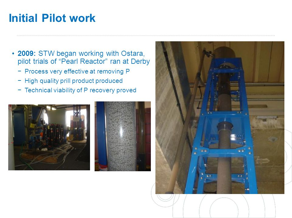 Initial Pilot work 2009: STW began working with Ostara, pilot trials of Pearl Reactor ran at Derby.