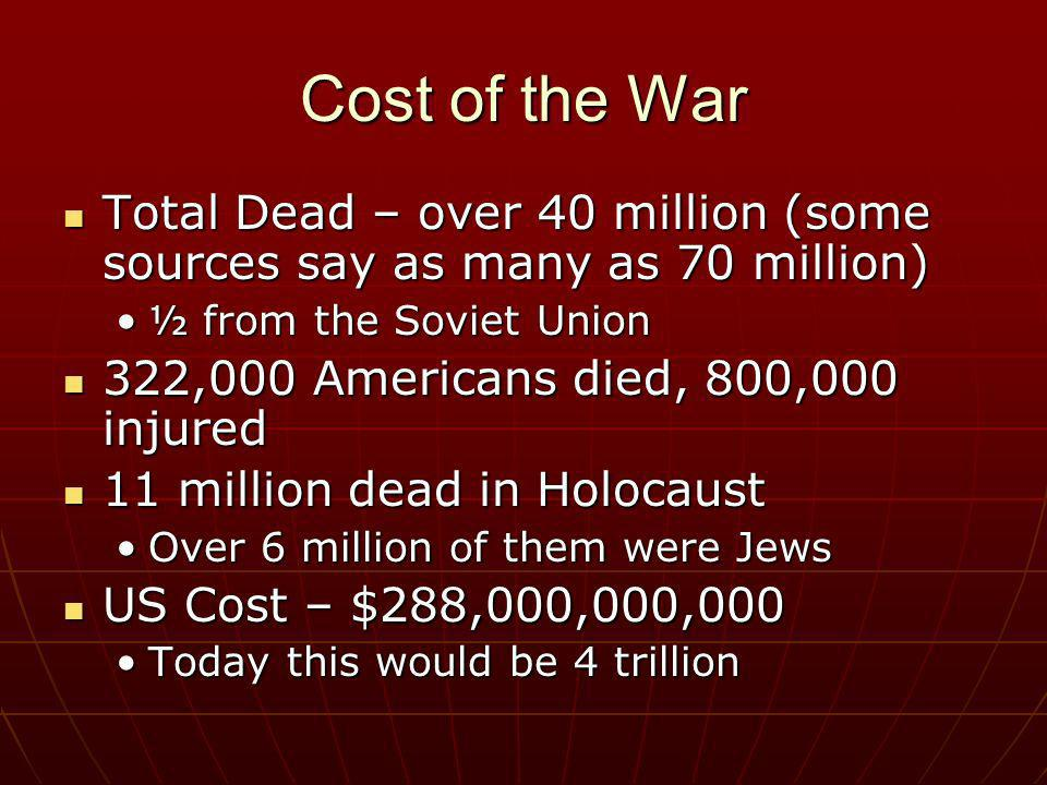 Cost of the War Total Dead – over 40 million (some sources say as many as 70 million) ½ from the Soviet Union.