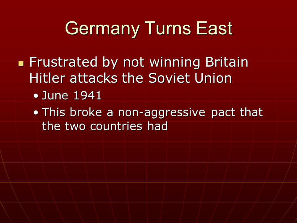 Germany Turns East Frustrated by not winning Britain Hitler attacks the Soviet Union. June