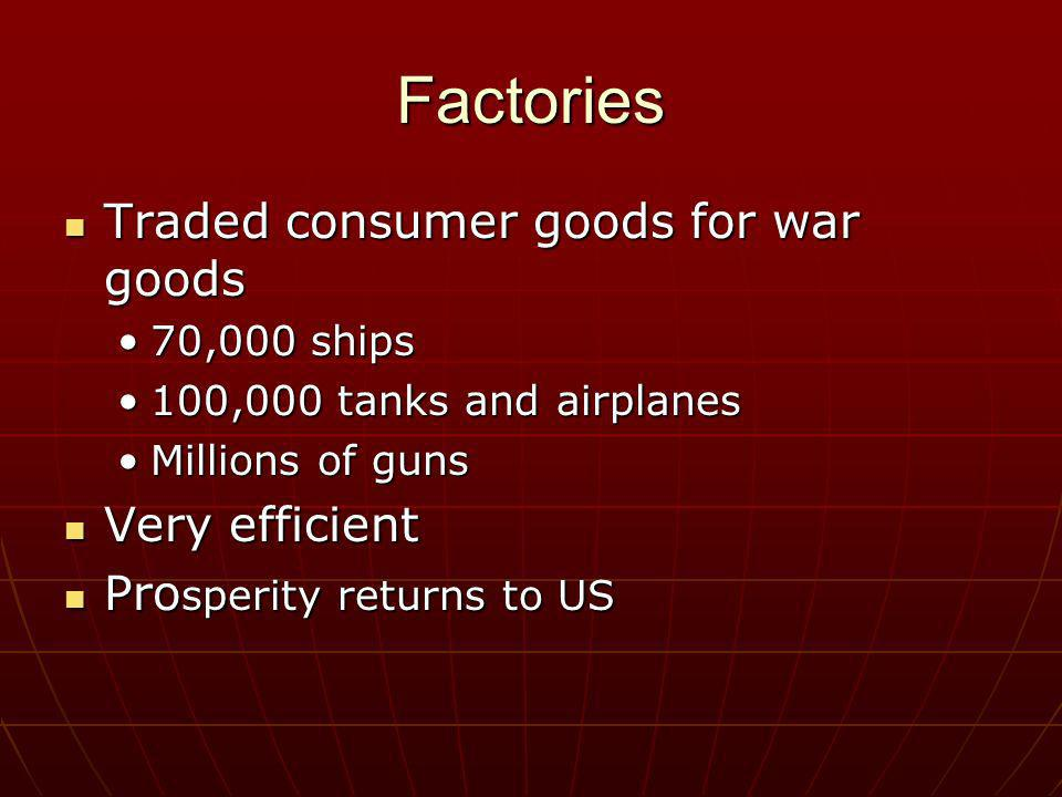 Factories Traded consumer goods for war goods Very efficient