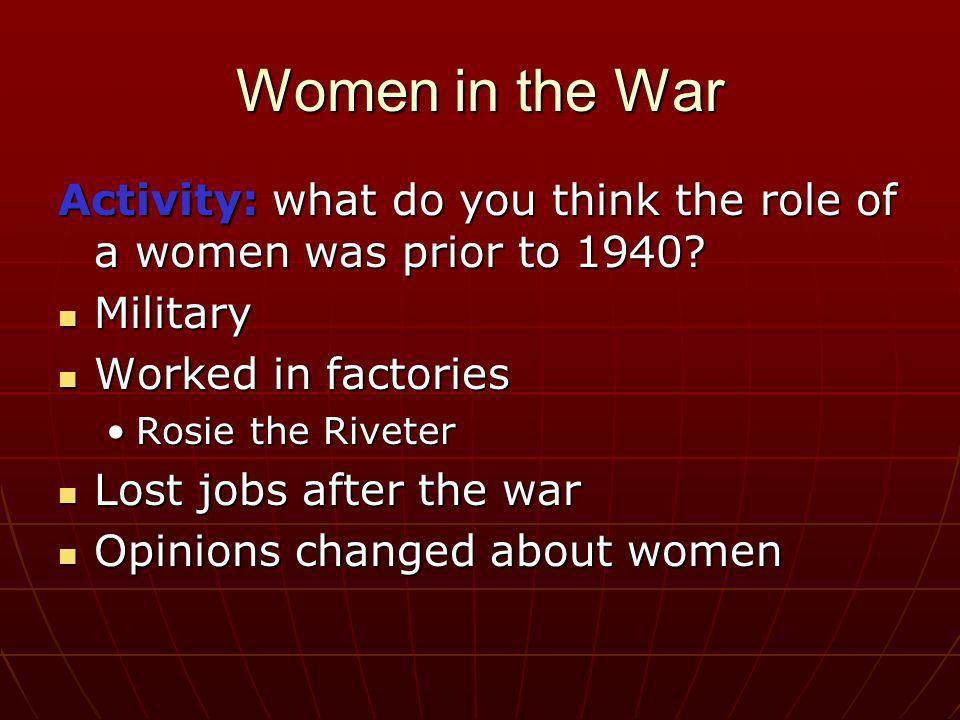 Women in the War Activity: what do you think the role of a women was prior to 1940 Military. Worked in factories.