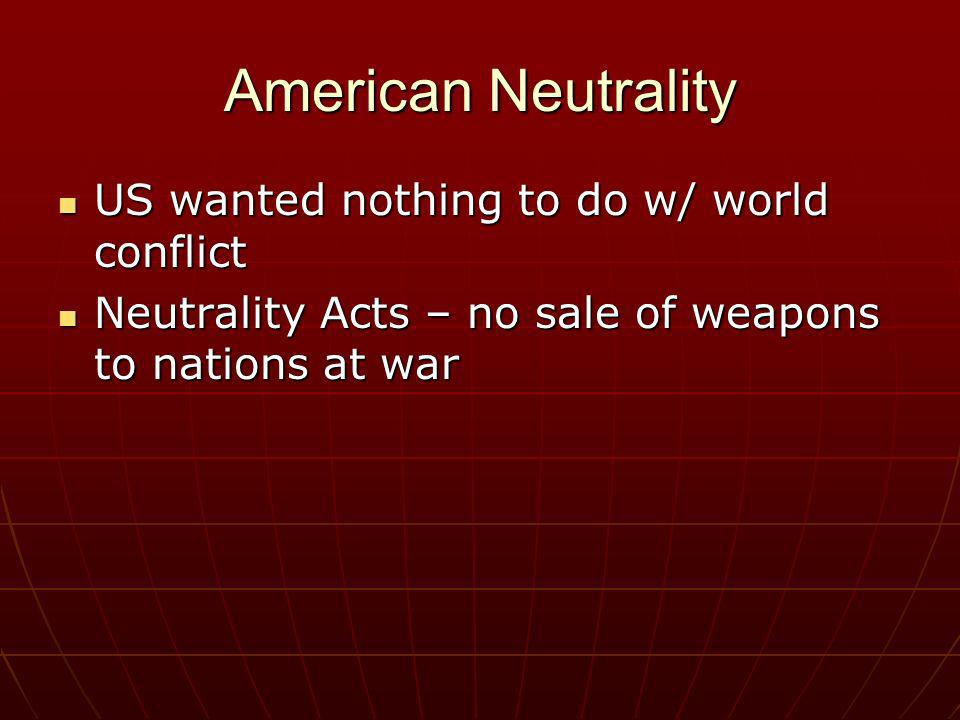 American Neutrality US wanted nothing to do w/ world conflict