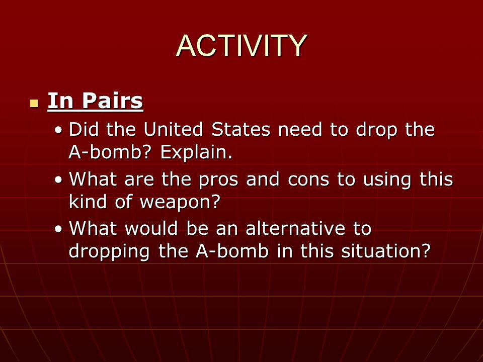 ACTIVITY In Pairs. Did the United States need to drop the A-bomb Explain. What are the pros and cons to using this kind of weapon