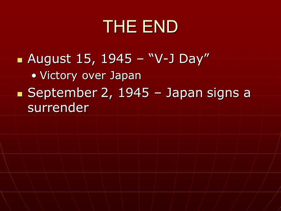 THE END August 15, 1945 – V-J Day
