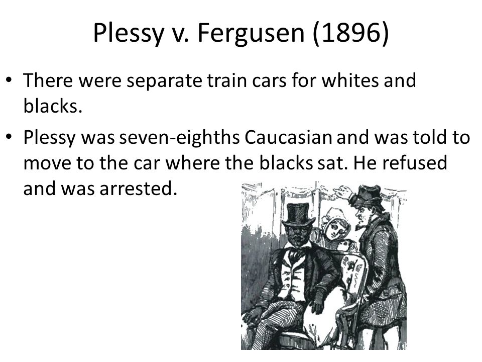 Plessy v. Fergusen (1896) There were separate train cars for whites and blacks.