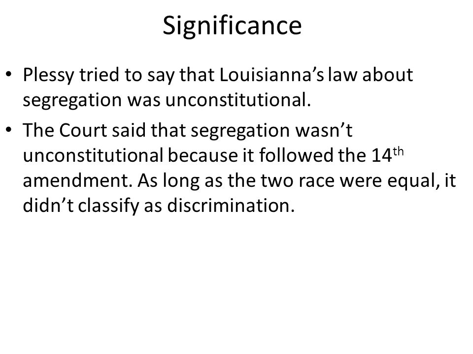 Significance Plessy tried to say that Louisianna's law about segregation was unconstitutional.