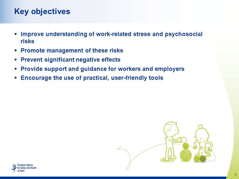 Key objectives Improve understanding of work-related stress and psychosocial risks. Promote management of these risks.