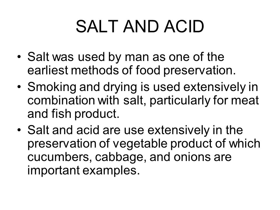 SALT AND ACID Salt was used by man as one of the earliest methods of food preservation.