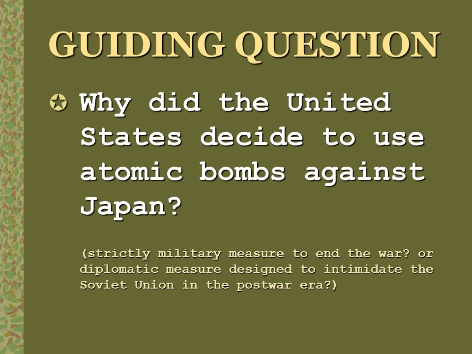 GUIDING QUESTION Why did the United States decide to use atomic bombs against Japan