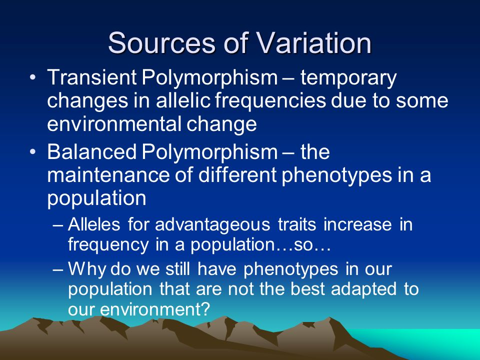 Sources of Variation Transient Polymorphism – temporary changes in allelic frequencies due to some environmental change.