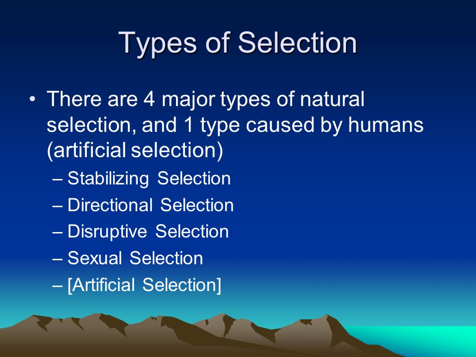 Types of Selection There are 4 major types of natural selection, and 1 type caused by humans (artificial selection)
