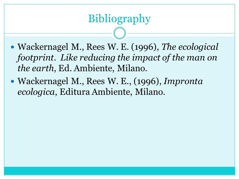 Bibliography Wackernagel M., Rees W. E. (1996), The ecological footprint. Like reducing the impact of the man on the earth, Ed. Ambiente, Milano.