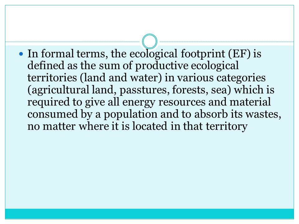 In formal terms, the ecological footprint (EF) is defined as the sum of productive ecological territories (land and water) in various categories (agricultural land, passtures, forests, sea) which is required to give all energy resources and material consumed by a population and to absorb its wastes, no matter where it is located in that territory