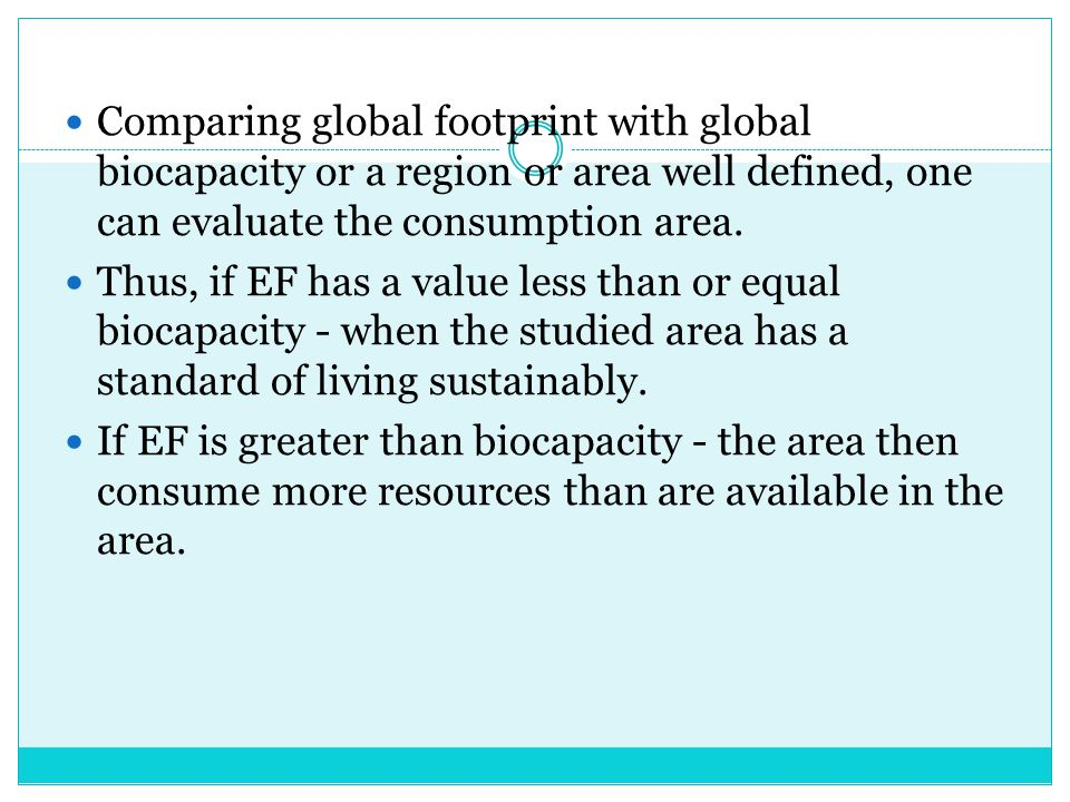 Comparing global footprint with global biocapacity or a region or area well defined, one can evaluate the consumption area.