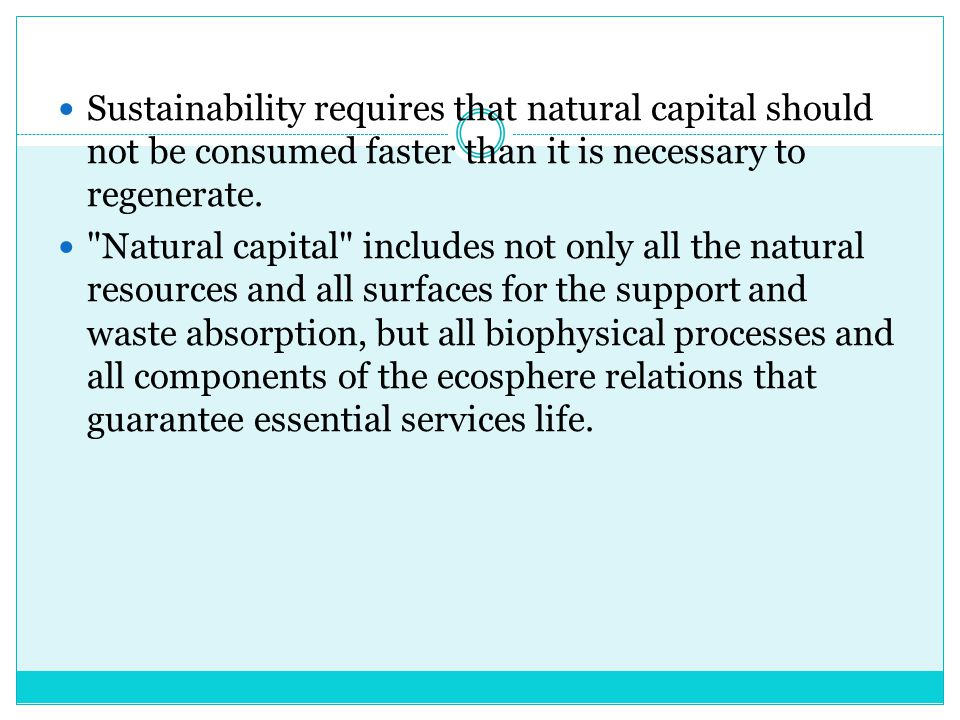 Sustainability requires that natural capital should not be consumed faster than it is necessary to regenerate.