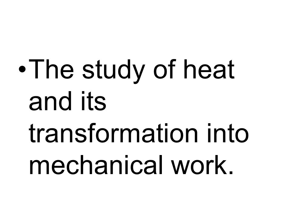 The study of heat and its transformation into mechanical work.