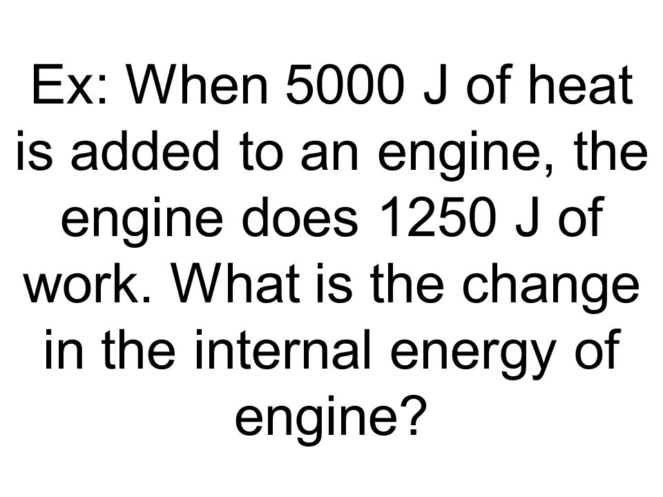 Ex: When 5000 J of heat is added to an engine, the engine does 1250 J of work.