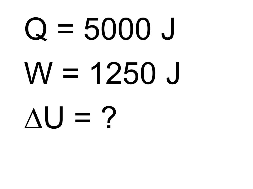 Q = 5000 J W = 1250 J DU =