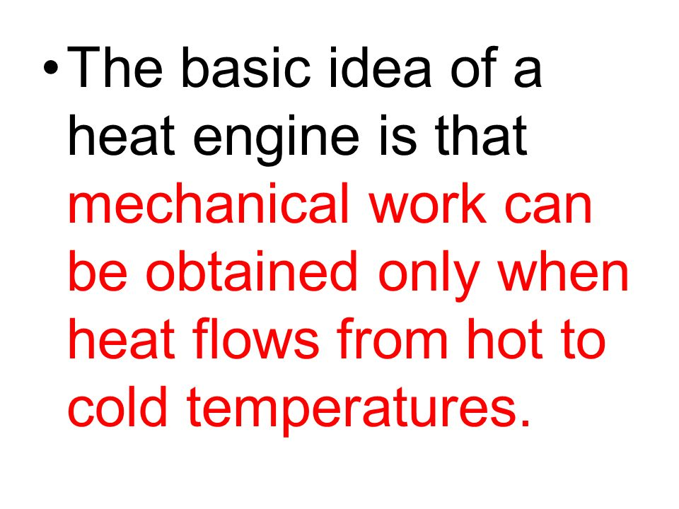 The basic idea of a heat engine is that mechanical work can be obtained only when heat flows from hot to cold temperatures.