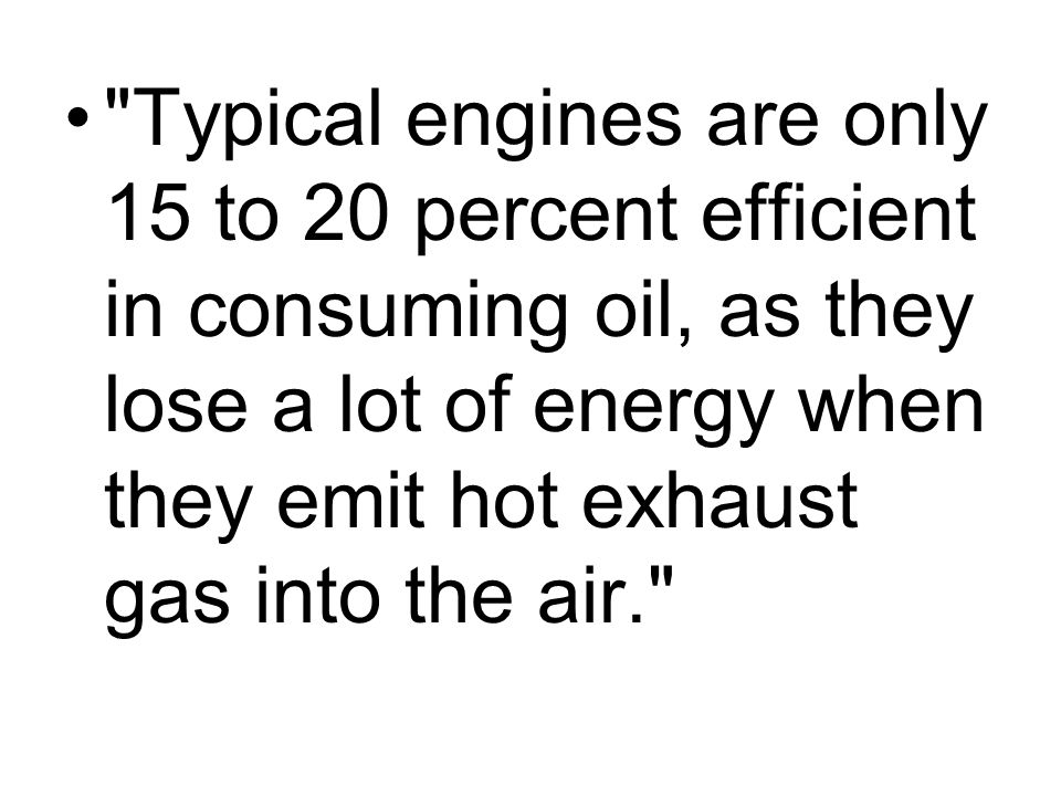 Typical engines are only 15 to 20 percent efficient in consuming oil, as they lose a lot of energy when they emit hot exhaust gas into the air.