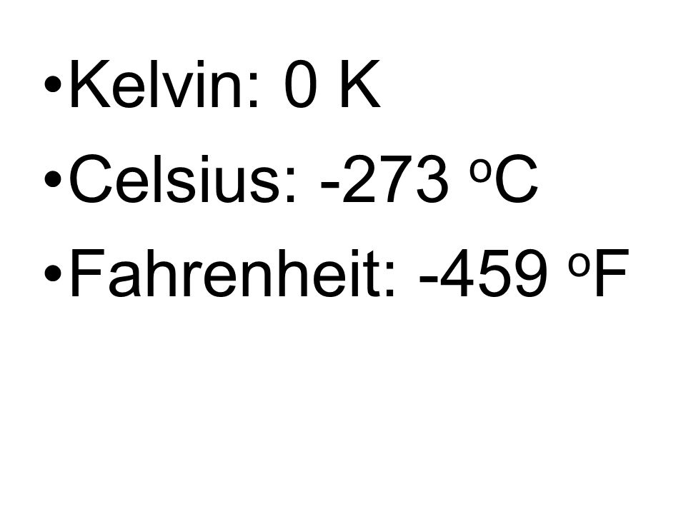 Kelvin: 0 K Celsius: -273 oC Fahrenheit: -459 oF