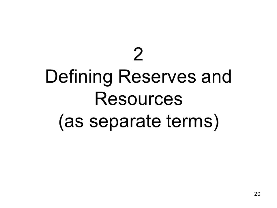 2 Defining Reserves and Resources (as separate terms)