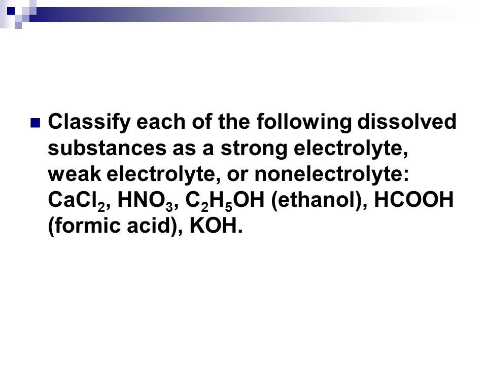 Classify each of the following dissolved substances as a strong electrolyte, weak electrolyte, or nonelectrolyte: CaCl2, HNO3, C2H5OH (ethanol), HCOOH (formic acid), KOH.