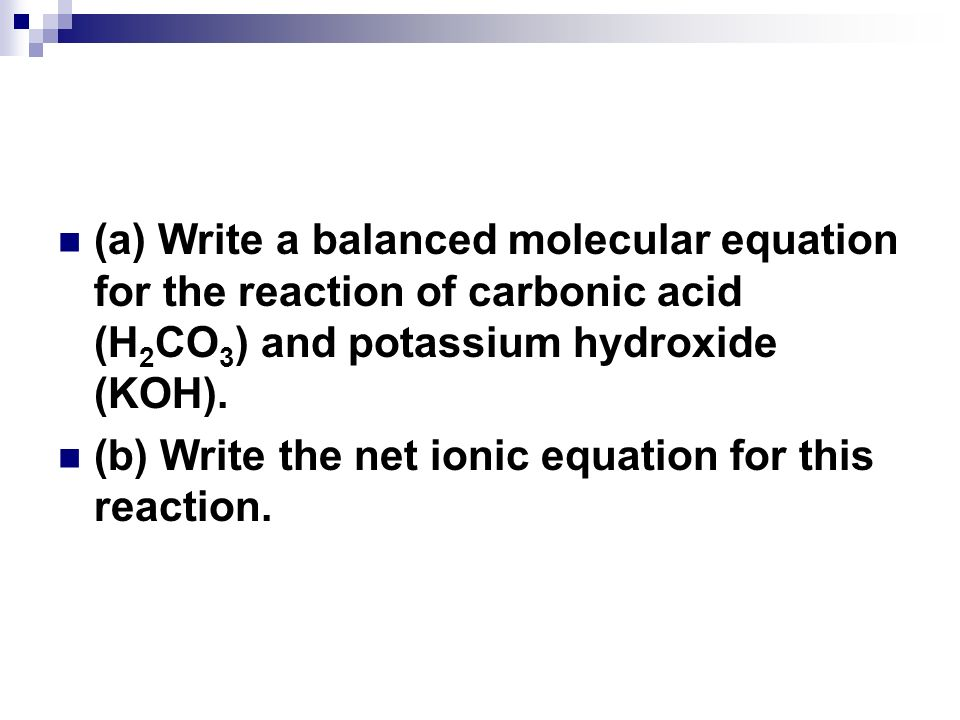 (a) Write a balanced molecular equation for the reaction of carbonic acid (H2CO3) and potassium hydroxide (KOH).