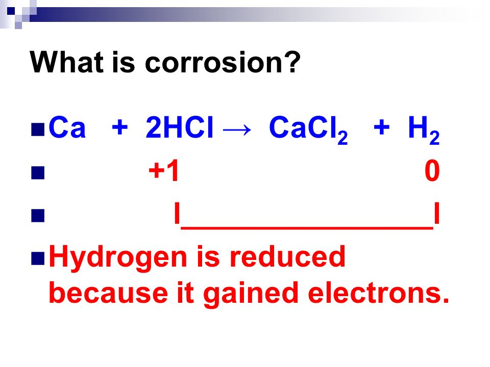 What is corrosion Ca + 2HCl → CaCl2 + H l_______________l.