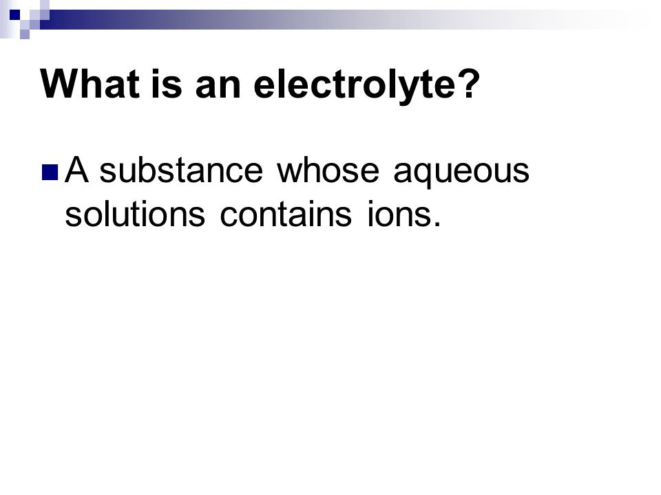 What is an electrolyte A substance whose aqueous solutions contains ions.
