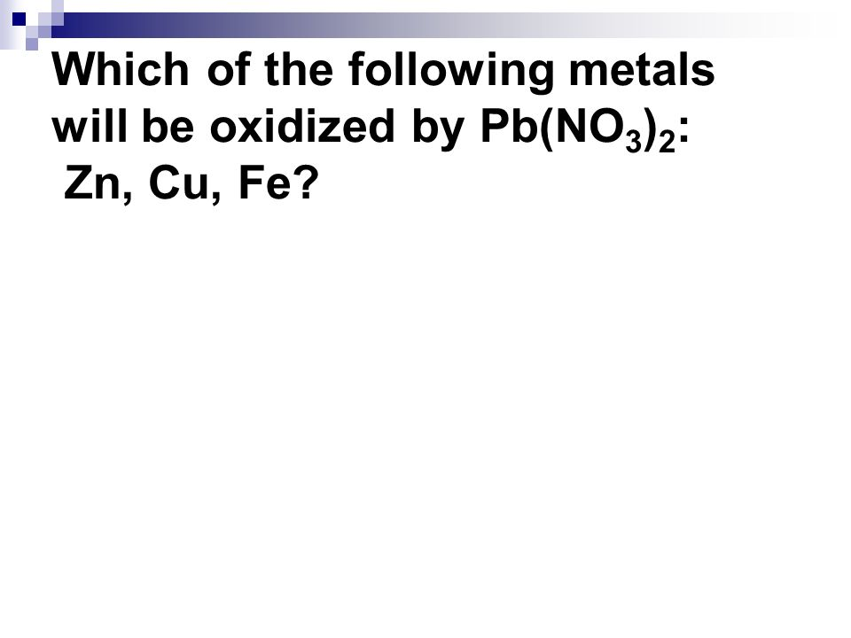 Which of the following metals will be oxidized by Pb(NO3)2: Zn, Cu, Fe