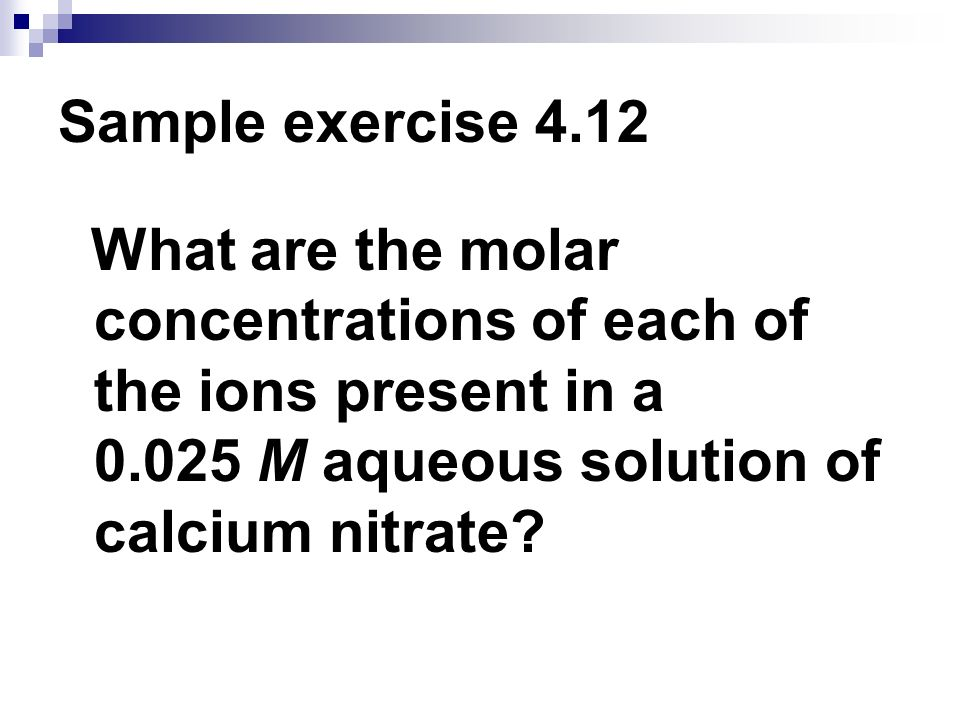 Sample exercise 4.12 What are the molar concentrations of each of the ions present in a 0.025 M aqueous solution of calcium nitrate