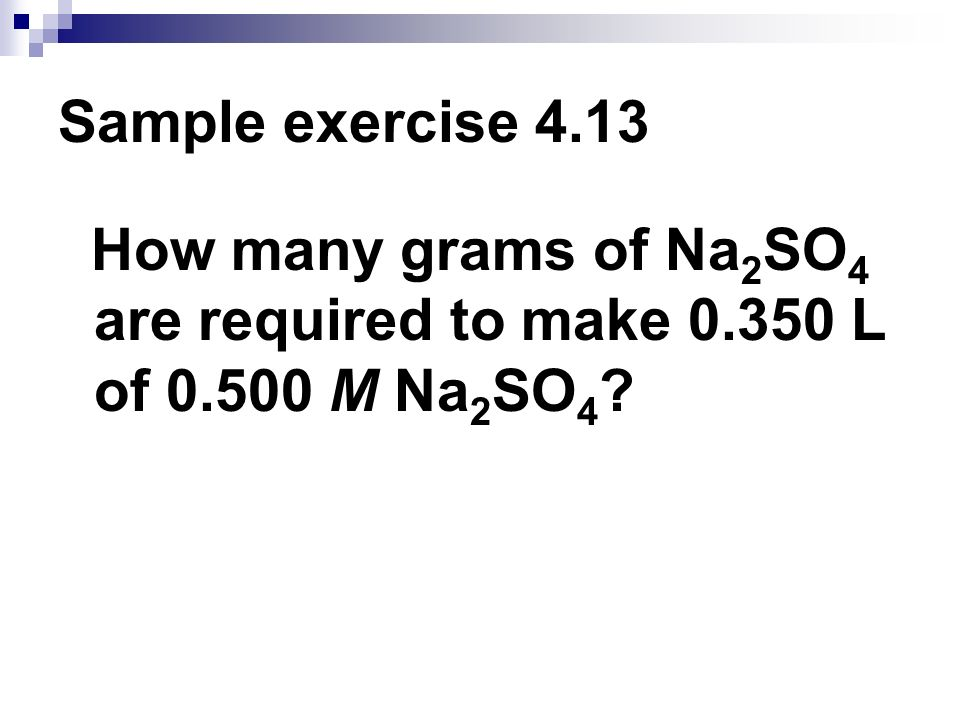 Sample exercise 4.13 How many grams of Na2SO4 are required to make 0.350 L of 0.500 M Na2SO4