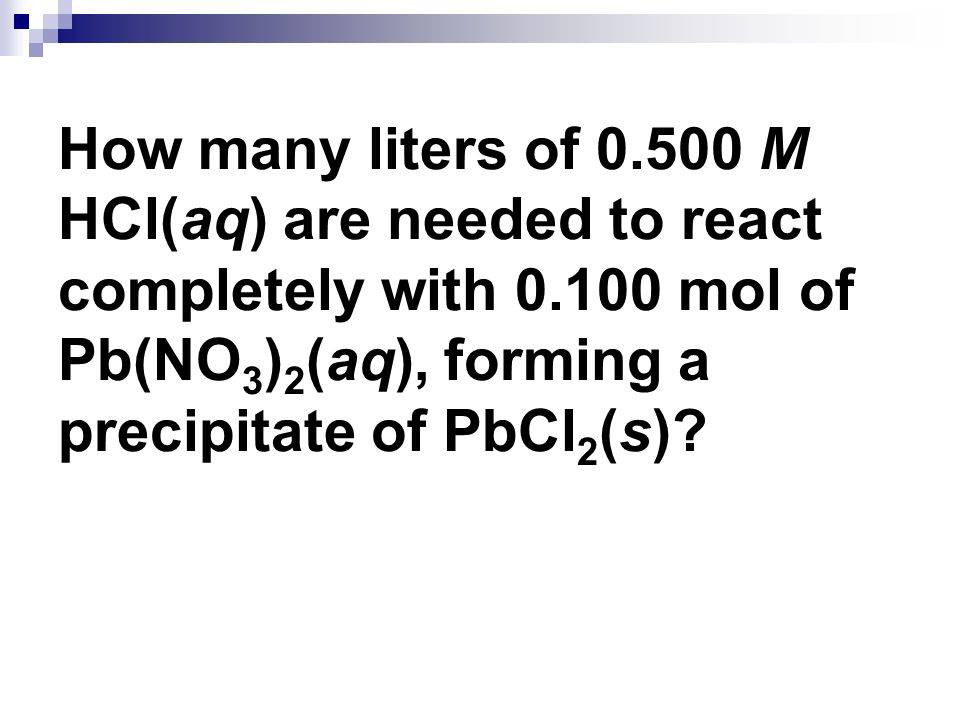 How many liters of 0.500 M HCl(aq) are needed to react completely with 0.100 mol of Pb(NO3)2(aq), forming a precipitate of PbCl2(s)