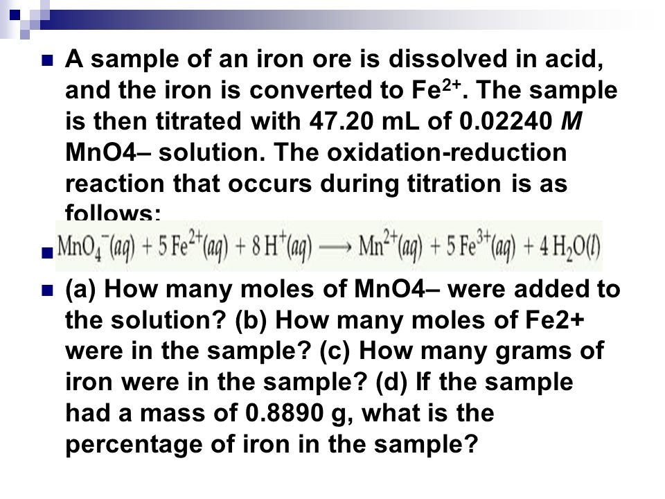 A sample of an iron ore is dissolved in acid, and the iron is converted to Fe2+. The sample is then titrated with 47.20 mL of 0.02240 M MnO4– solution. The oxidation-reduction reaction that occurs during titration is as follows: