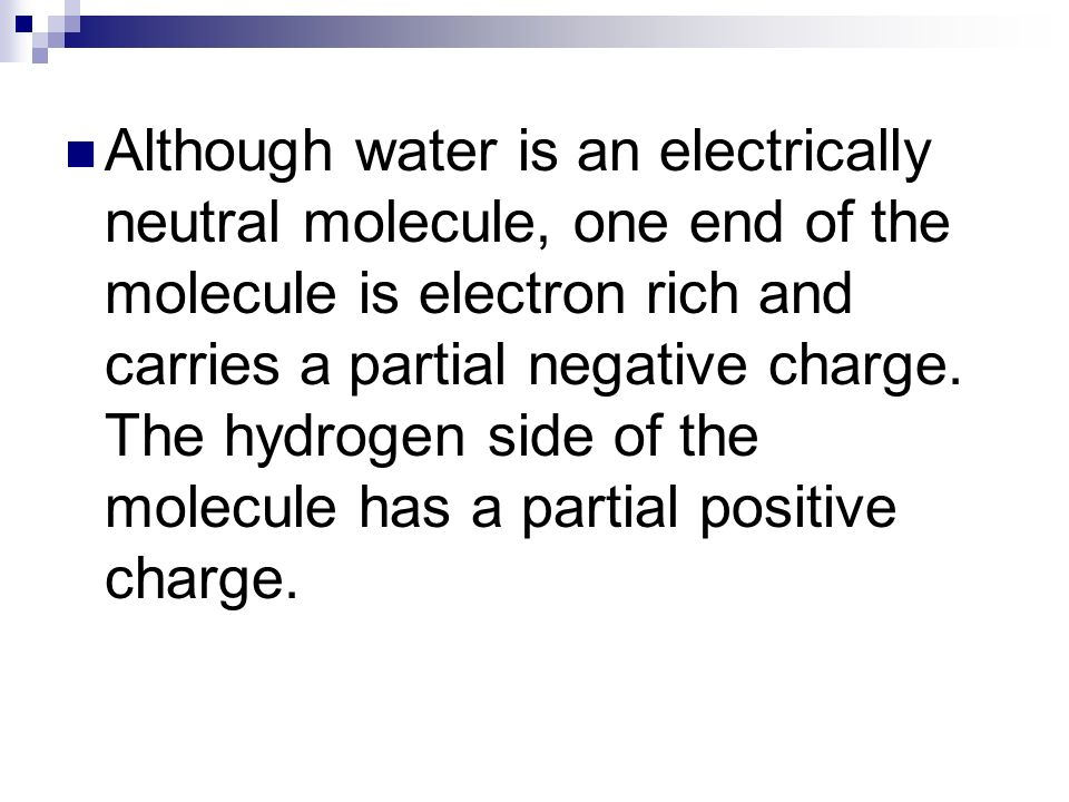 Although water is an electrically neutral molecule, one end of the molecule is electron rich and carries a partial negative charge.