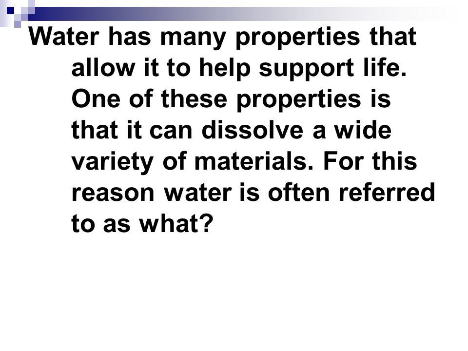 Water has many properties that allow it to help support life
