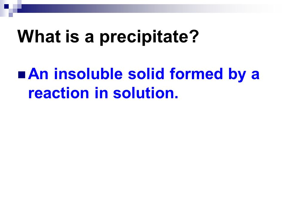 What is a precipitate An insoluble solid formed by a reaction in solution.