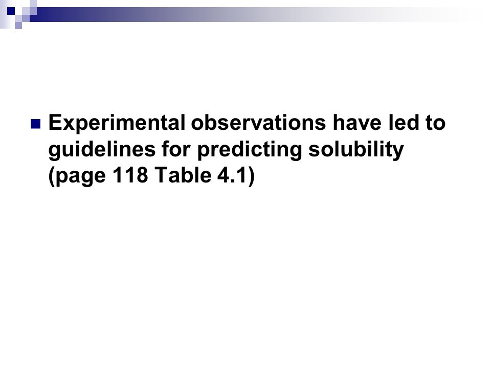 Experimental observations have led to guidelines for predicting solubility (page 118 Table 4.1)