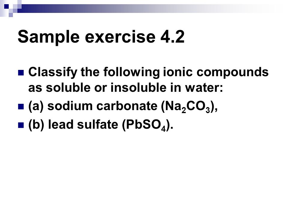 Sample exercise 4.2 Classify the following ionic compounds as soluble or insoluble in water: (a) sodium carbonate (Na2CO3),